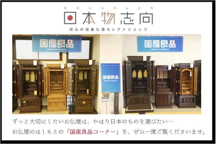 日本物志向 安心の国産仏壇セレクトショップ ずっと大切にしたいお仏壇は、やはり日本のものを選びたい… お仏壇のはしもとの「国産良品コーナー」を、ぜひ一度ご覧くださいませ。日本製 仏壇
